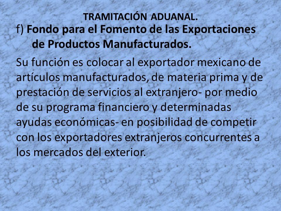 TRAMITACIÓN ADUANAL. f) Fondo para el Fomento de las Exportaciones de Productos Manufacturados. Su función es colocar al exportador mexicano de artícu