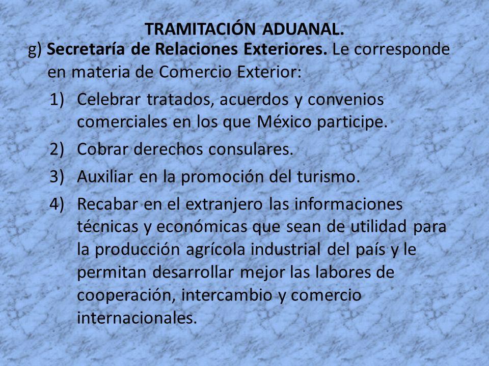 TRAMITACIÓN ADUANAL. g) Secretaría de Relaciones Exteriores. Le corresponde en materia de Comercio Exterior: 1)Celebrar tratados, acuerdos y convenios