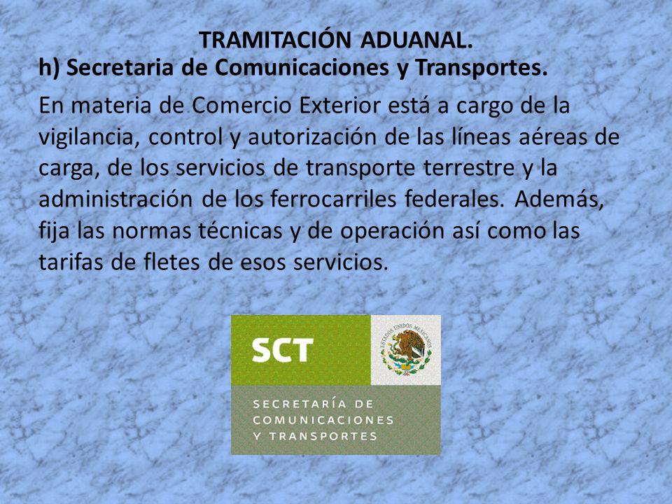 TRAMITACIÓN ADUANAL. h) Secretaria de Comunicaciones y Transportes. En materia de Comercio Exterior está a cargo de la vigilancia, control y autorizac