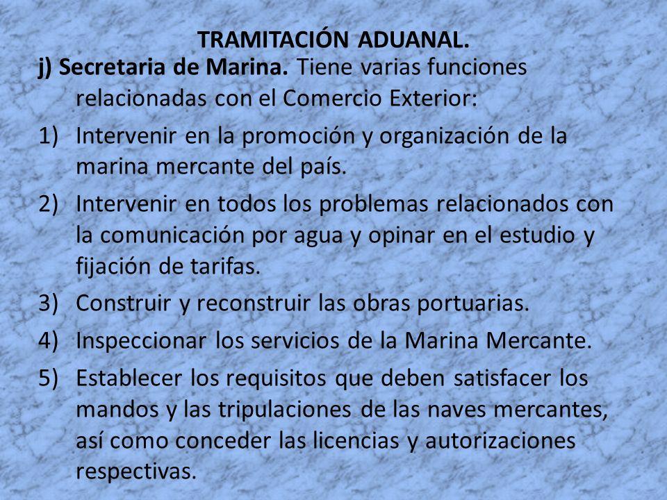 TRAMITACIÓN ADUANAL. j) Secretaria de Marina. Tiene varias funciones relacionadas con el Comercio Exterior: 1)Intervenir en la promoción y organizació