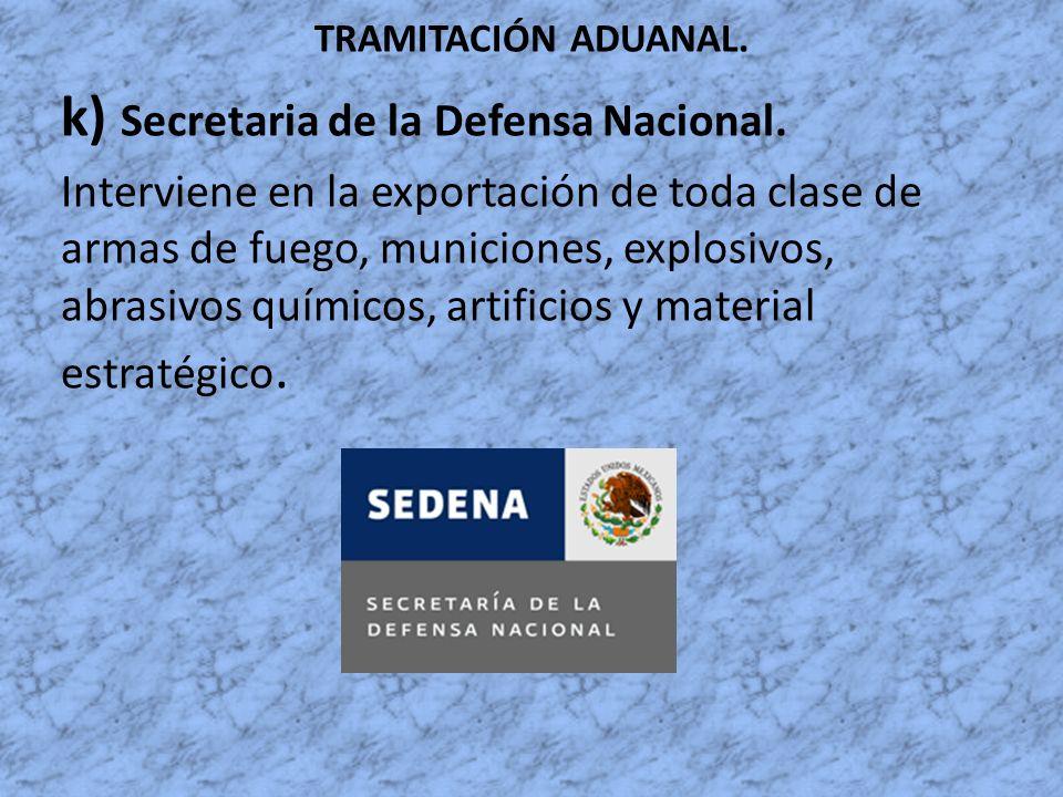TRAMITACIÓN ADUANAL. k) Secretaria de la Defensa Nacional. Interviene en la exportación de toda clase de armas de fuego, municiones, explosivos, abras