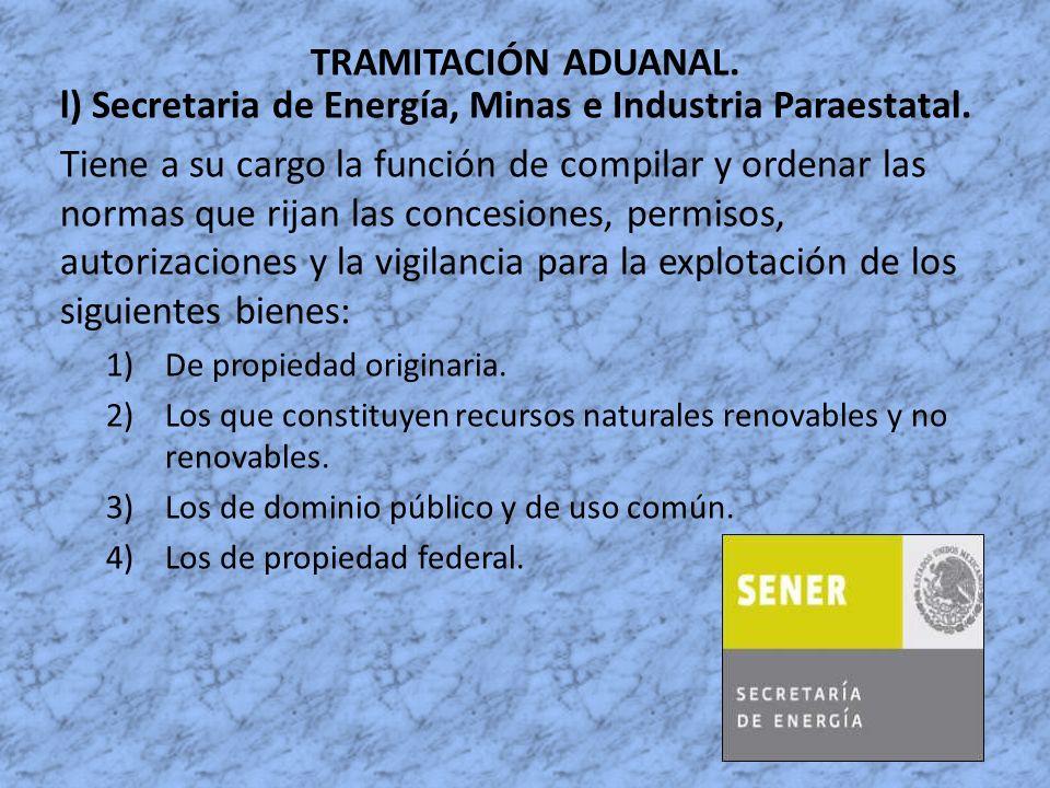 TRAMITACIÓN ADUANAL. l) Secretaria de Energía, Minas e Industria Paraestatal. Tiene a su cargo la función de compilar y ordenar las normas que rijan l