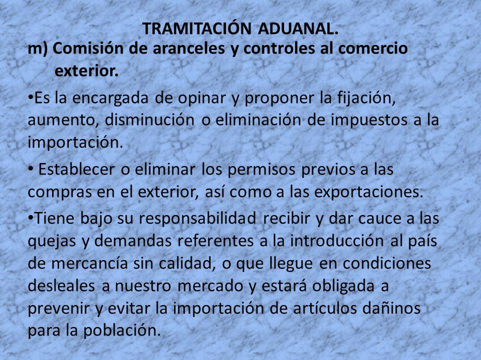 TRAMITACIÓN ADUANAL. m) Comisión de aranceles y controles al comercio exterior. Es la encargada de opinar y proponer la fijación, aumento, disminución