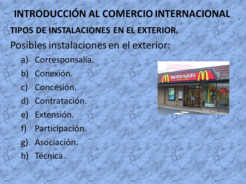 INTRODUCCIÓN AL COMERCIO INTERNACIONAL TIPOS DE INSTALACIONES EN EL EXTERIOR. Posibles instalaciones en el exterior: a)Corresponsalía. b)Conexión. c)C