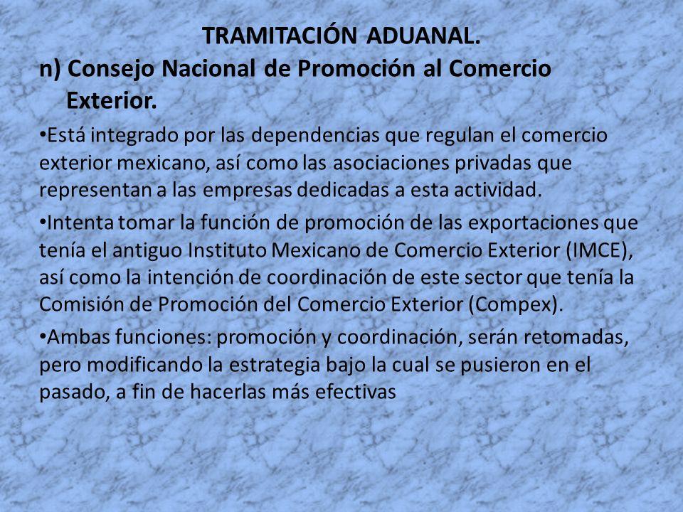 TRAMITACIÓN ADUANAL. n) Consejo Nacional de Promoción al Comercio Exterior. Está integrado por las dependencias que regulan el comercio exterior mexic