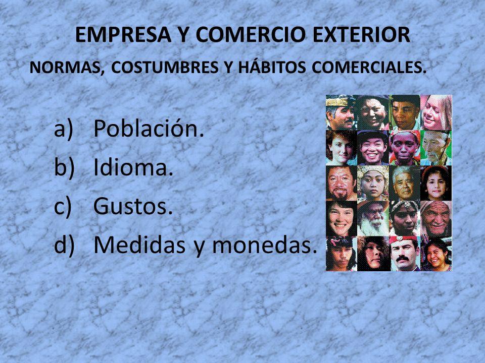 EMPRESA Y COMERCIO EXTERIOR NORMAS, COSTUMBRES Y HÁBITOS COMERCIALES. a)Población. b)Idioma. c)Gustos. d)Medidas y monedas.