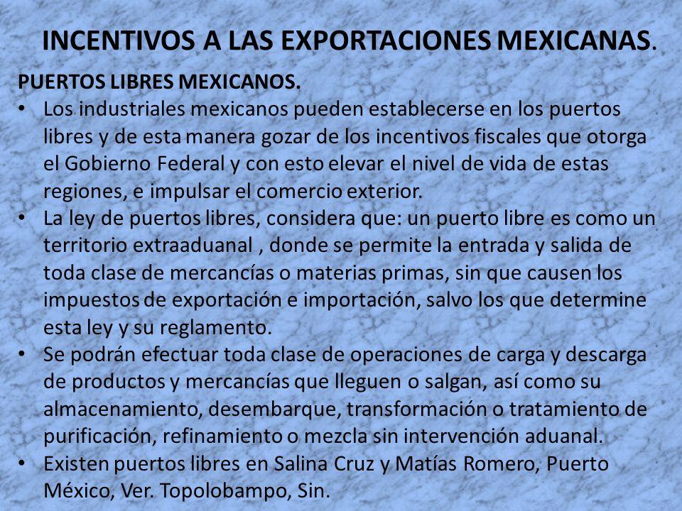 INCENTIVOS A LAS EXPORTACIONES MEXICANAS. PUERTOS LIBRES MEXICANOS. Los industriales mexicanos pueden establecerse en los puertos libres y de esta man