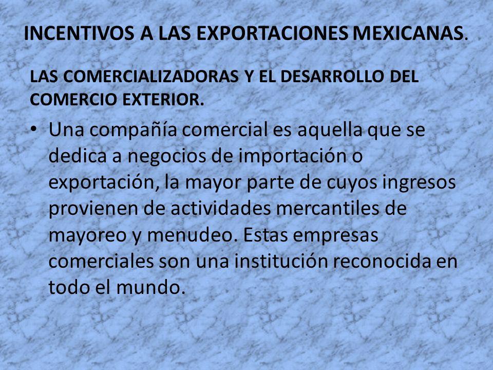 INCENTIVOS A LAS EXPORTACIONES MEXICANAS. LAS COMERCIALIZADORAS Y EL DESARROLLO DEL COMERCIO EXTERIOR. Una compañía comercial es aquella que se dedica
