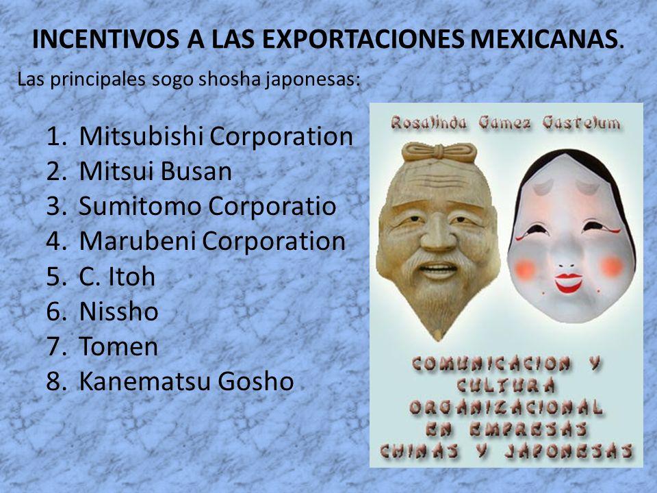 INCENTIVOS A LAS EXPORTACIONES MEXICANAS. Las principales sogo shosha japonesas: 1.Mitsubishi Corporation 2.Mitsui Busan 3.Sumitomo Corporatio 4.Marub
