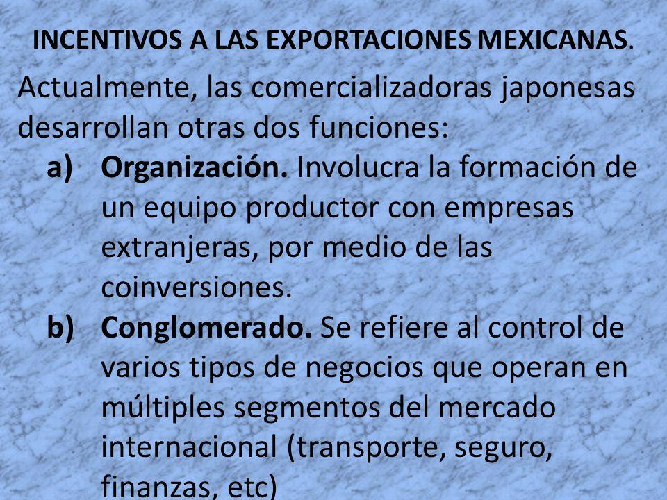INCENTIVOS A LAS EXPORTACIONES MEXICANAS. Actualmente, las comercializadoras japonesas desarrollan otras dos funciones: a)Organización. Involucra la f