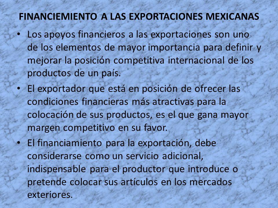 FINANCIEMIENTO A LAS EXPORTACIONES MEXICANAS Los apoyos financieros a las exportaciones son uno de los elementos de mayor importancia para definir y m
