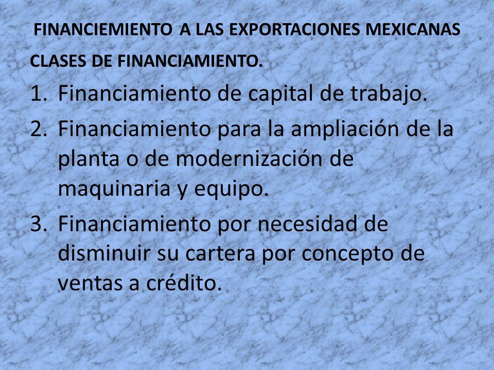 FINANCIEMIENTO A LAS EXPORTACIONES MEXICANAS CLASES DE FINANCIAMIENTO. 1.Financiamiento de capital de trabajo. 2.Financiamiento para la ampliación de