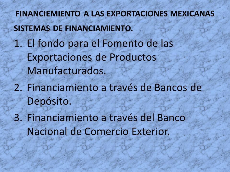 FINANCIEMIENTO A LAS EXPORTACIONES MEXICANAS SISTEMAS DE FINANCIAMIENTO. 1.El fondo para el Fomento de las Exportaciones de Productos Manufacturados.