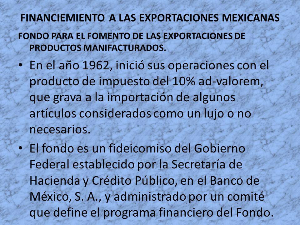 FINANCIEMIENTO A LAS EXPORTACIONES MEXICANAS FONDO PARA EL FOMENTO DE LAS EXPORTACIONES DE PRODUCTOS MANIFACTURADOS. En el año 1962, inició sus operac