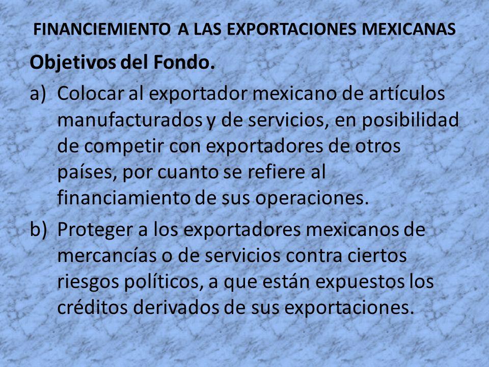 FINANCIEMIENTO A LAS EXPORTACIONES MEXICANAS Objetivos del Fondo. a)Colocar al exportador mexicano de artículos manufacturados y de servicios, en posi