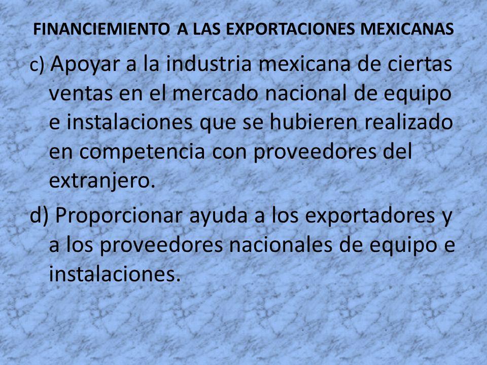 FINANCIEMIENTO A LAS EXPORTACIONES MEXICANAS c) Apoyar a la industria mexicana de ciertas ventas en el mercado nacional de equipo e instalaciones que