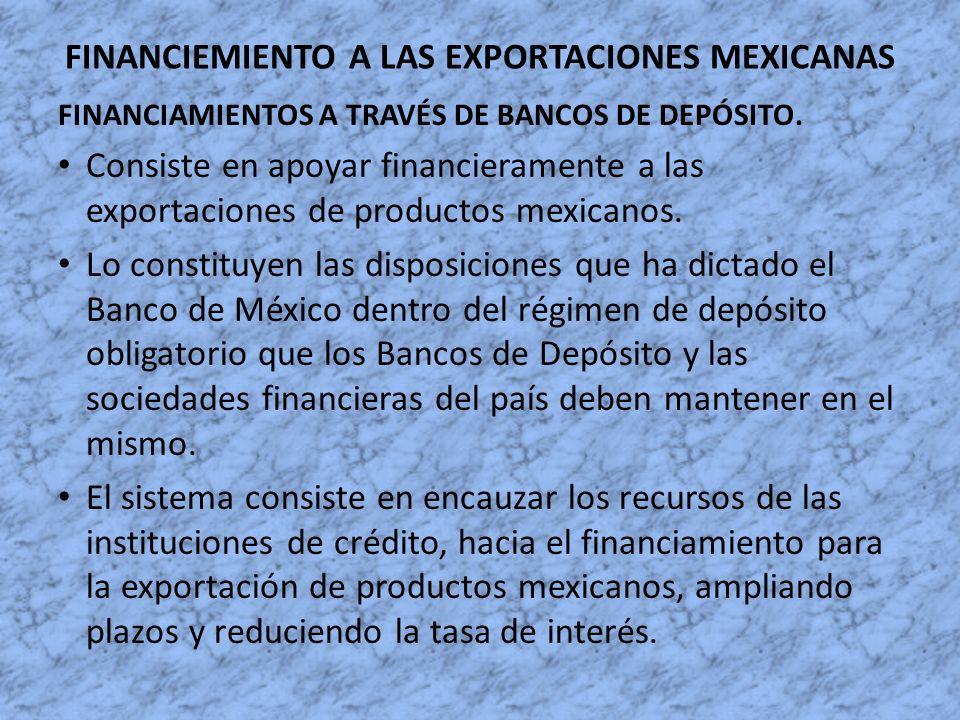 FINANCIEMIENTO A LAS EXPORTACIONES MEXICANAS FINANCIAMIENTOS A TRAVÉS DE BANCOS DE DEPÓSITO. Consiste en apoyar financieramente a las exportaciones de