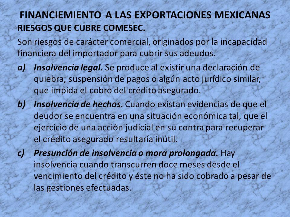 FINANCIEMIENTO A LAS EXPORTACIONES MEXICANAS RIESGOS QUE CUBRE COMESEC. Son riesgos de carácter comercial, originados por la incapacidad financiera de