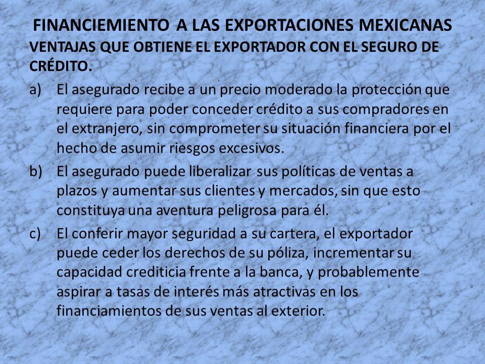 FINANCIEMIENTO A LAS EXPORTACIONES MEXICANAS VENTAJAS QUE OBTIENE EL EXPORTADOR CON EL SEGURO DE CRÉDITO. a)El asegurado recibe a un precio moderado l