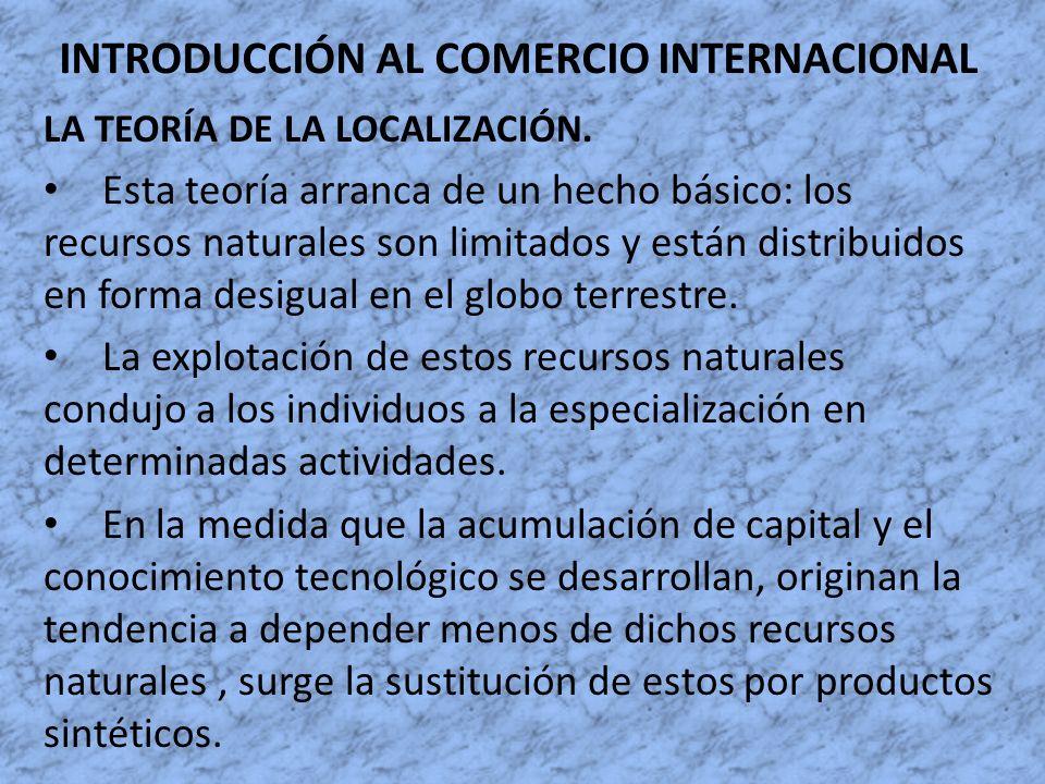 INTRODUCCIÓN AL COMERCIO INTERNACIONAL LA TEORÍA DE LA LOCALIZACIÓN. Esta teoría arranca de un hecho básico: los recursos naturales son limitados y es