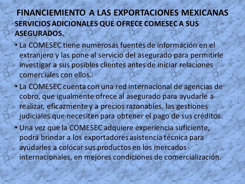 FINANCIEMIENTO A LAS EXPORTACIONES MEXICANAS SERVICIOS ADICIONALES QUE OFRECE COMESEC A SUS ASEGURADOS. La COMESEC tiene numerosas fuentes de informac