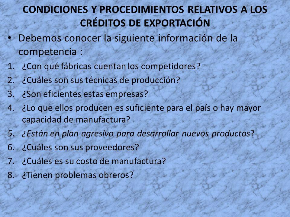 CONDICIONES Y PROCEDIMIENTOS RELATIVOS A LOS CRÉDITOS DE EXPORTACIÓN Debemos conocer la siguiente información de la competencia : 1.¿Con qué fábricas
