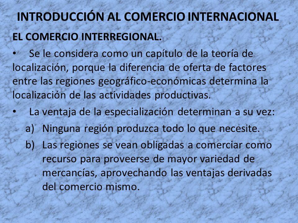 INTRODUCCIÓN AL COMERCIO INTERNACIONAL EL COMERCIO INTERREGIONAL. Se le considera como un capítulo de la teoría de localización, porque la diferencia