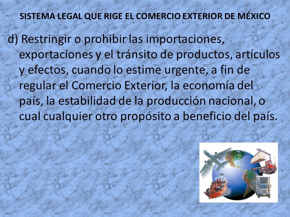 SISTEMA LEGAL QUE RIGE EL COMERCIO EXTERIOR DE MÉXICO d) Restringir o prohibir las importaciones, exportaciones y el tránsito de productos, artículos