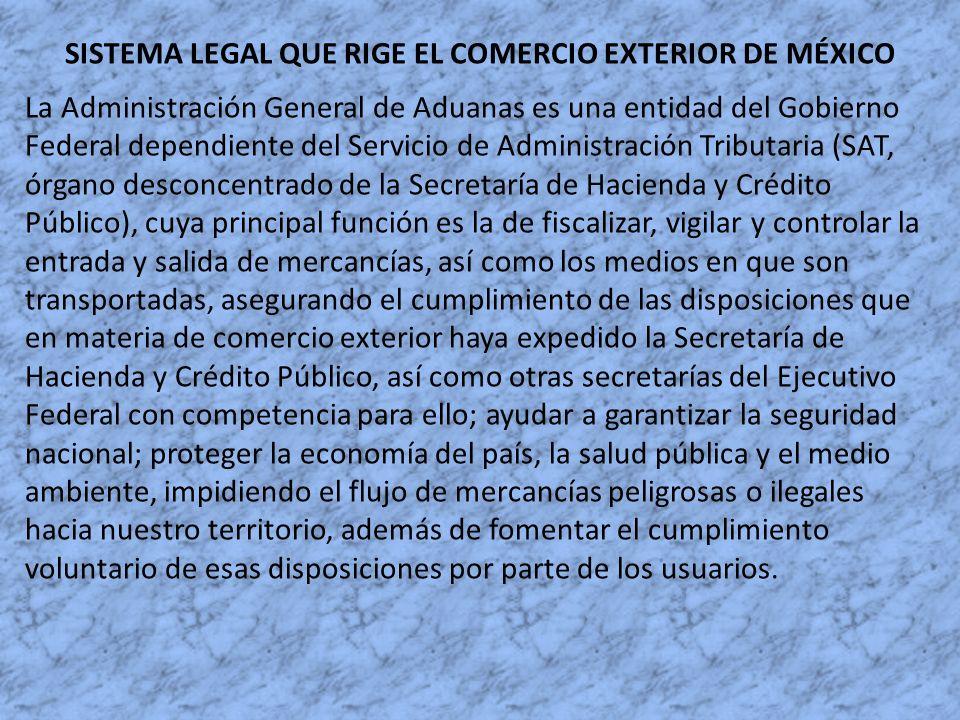 SISTEMA LEGAL QUE RIGE EL COMERCIO EXTERIOR DE MÉXICO La Administración General de Aduanas es una entidad del Gobierno Federal dependiente del Servici