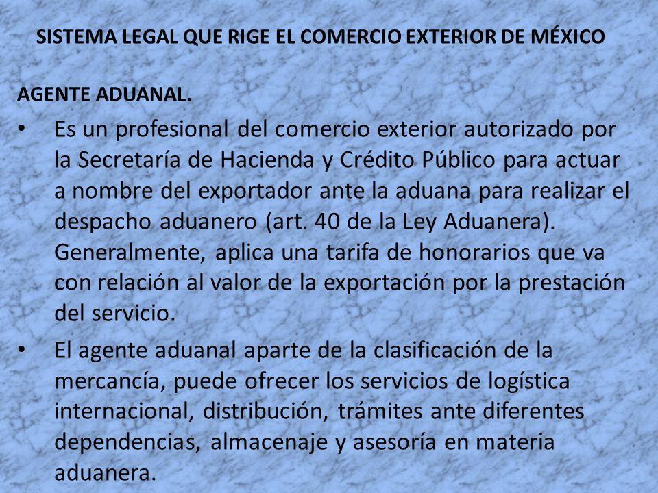 SISTEMA LEGAL QUE RIGE EL COMERCIO EXTERIOR DE MÉXICO AGENTE ADUANAL. Es un profesional del comercio exterior autorizado por la Secretaría de Hacienda