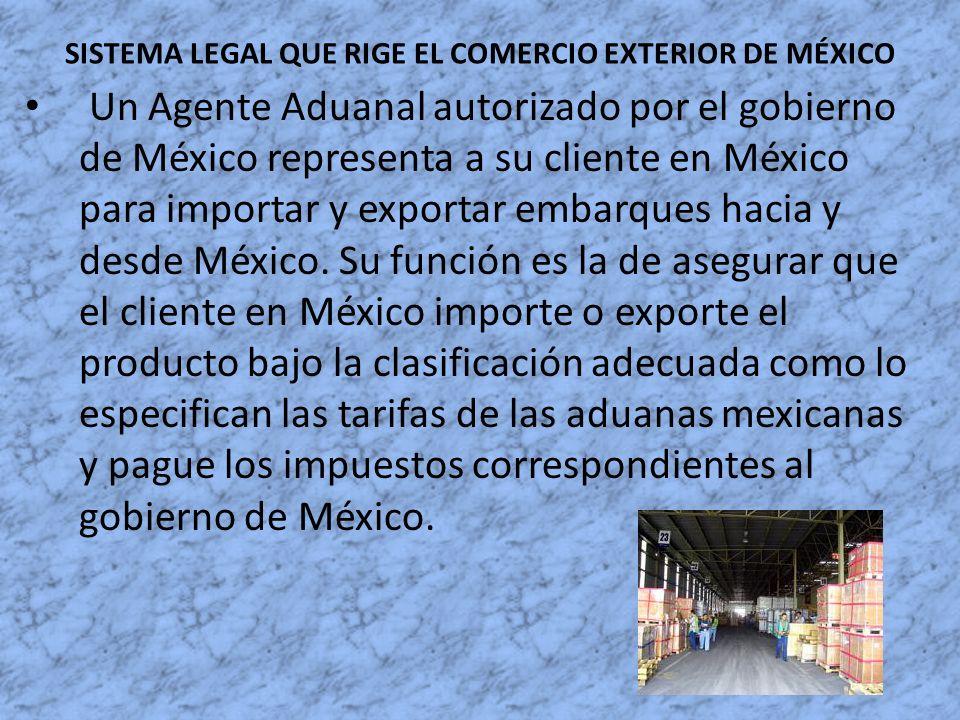 SISTEMA LEGAL QUE RIGE EL COMERCIO EXTERIOR DE MÉXICO Un Agente Aduanal autorizado por el gobierno de México representa a su cliente en México para im