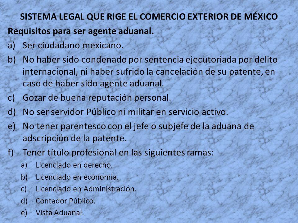 SISTEMA LEGAL QUE RIGE EL COMERCIO EXTERIOR DE MÉXICO Requisitos para ser agente aduanal. a)Ser ciudadano mexicano. b)No haber sido condenado por sent