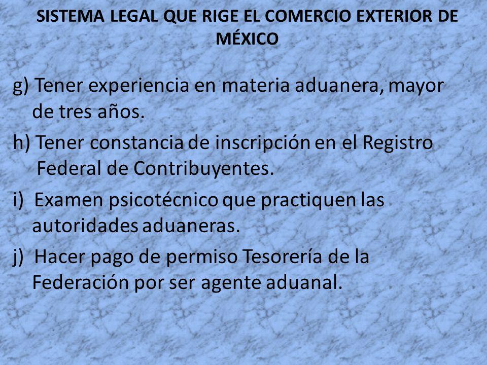 SISTEMA LEGAL QUE RIGE EL COMERCIO EXTERIOR DE MÉXICO g) Tener experiencia en materia aduanera, mayor de tres años. h) Tener constancia de inscripción