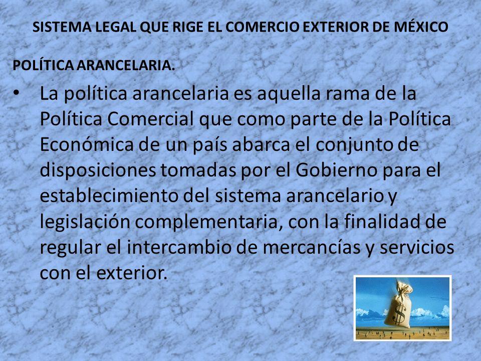 SISTEMA LEGAL QUE RIGE EL COMERCIO EXTERIOR DE MÉXICO POLÍTICA ARANCELARIA. La política arancelaria es aquella rama de la Política Comercial que como