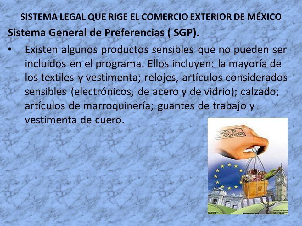SISTEMA LEGAL QUE RIGE EL COMERCIO EXTERIOR DE MÉXICO Sistema General de Preferencias ( SGP). Existen algunos productos sensibles que no pueden ser in