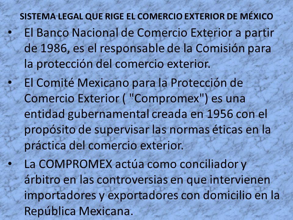 SISTEMA LEGAL QUE RIGE EL COMERCIO EXTERIOR DE MÉXICO El Banco Nacional de Comercio Exterior a partir de 1986, es el responsable de la Comisión para l