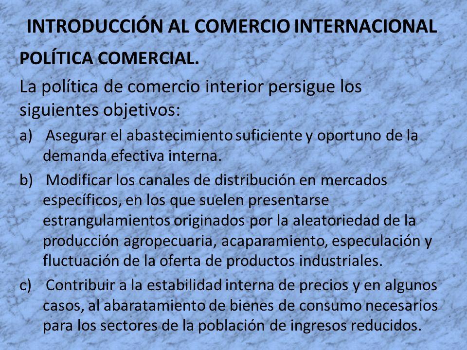 INTRODUCCIÓN AL COMERCIO INTERNACIONAL POLÍTICA COMERCIAL. La política de comercio interior persigue los siguientes objetivos: a)Asegurar el abastecim