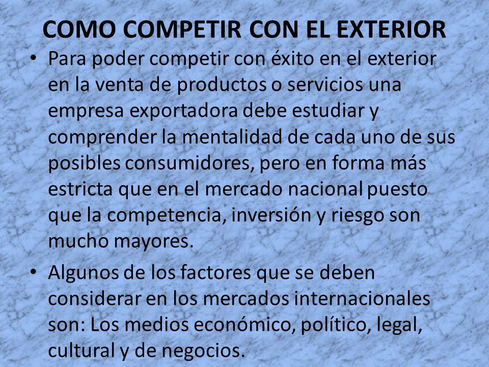 COMO COMPETIR CON EL EXTERIOR Para poder competir con éxito en el exterior en la venta de productos o servicios una empresa exportadora debe estudiar