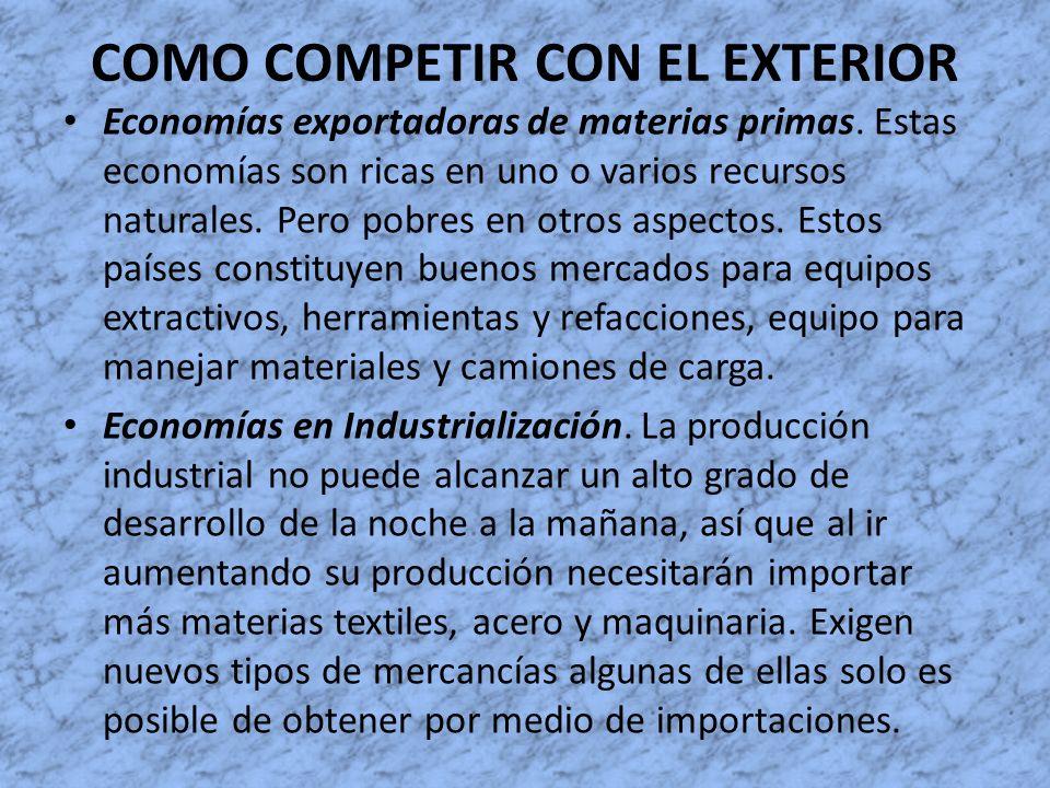 COMO COMPETIR CON EL EXTERIOR Economías exportadoras de materias primas. Estas economías son ricas en uno o varios recursos naturales. Pero pobres en