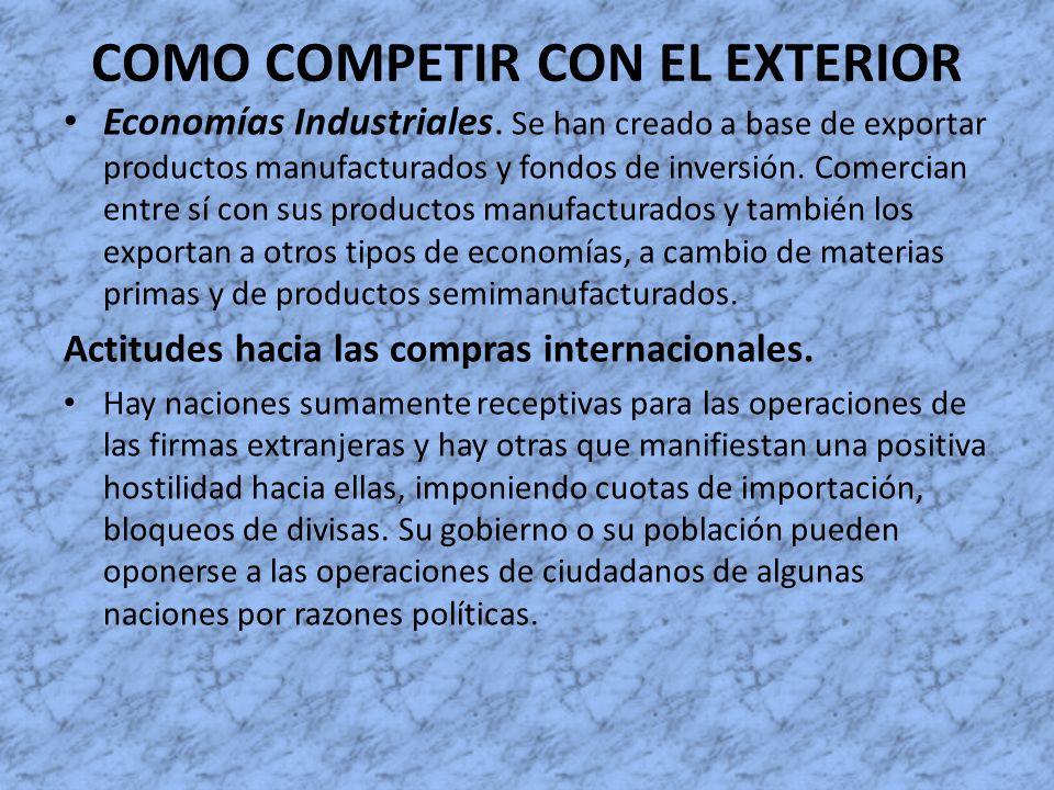 COMO COMPETIR CON EL EXTERIOR Economías Industriales. Se han creado a base de exportar productos manufacturados y fondos de inversión. Comercian entre