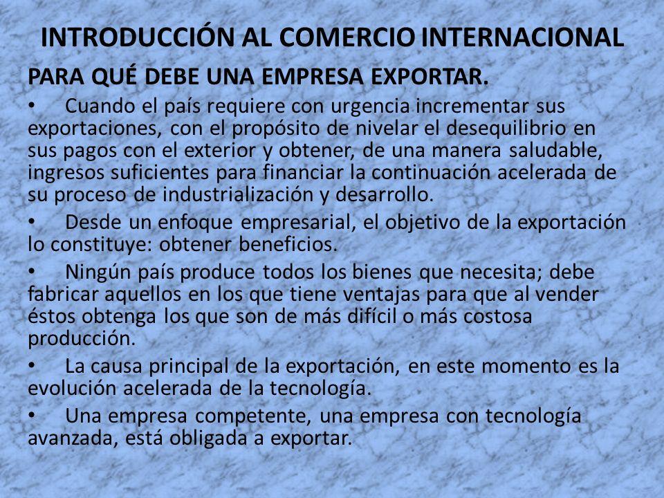 INTRODUCCIÓN AL COMERCIO INTERNACIONAL PARA QUÉ DEBE UNA EMPRESA EXPORTAR. Cuando el país requiere con urgencia incrementar sus exportaciones, con el