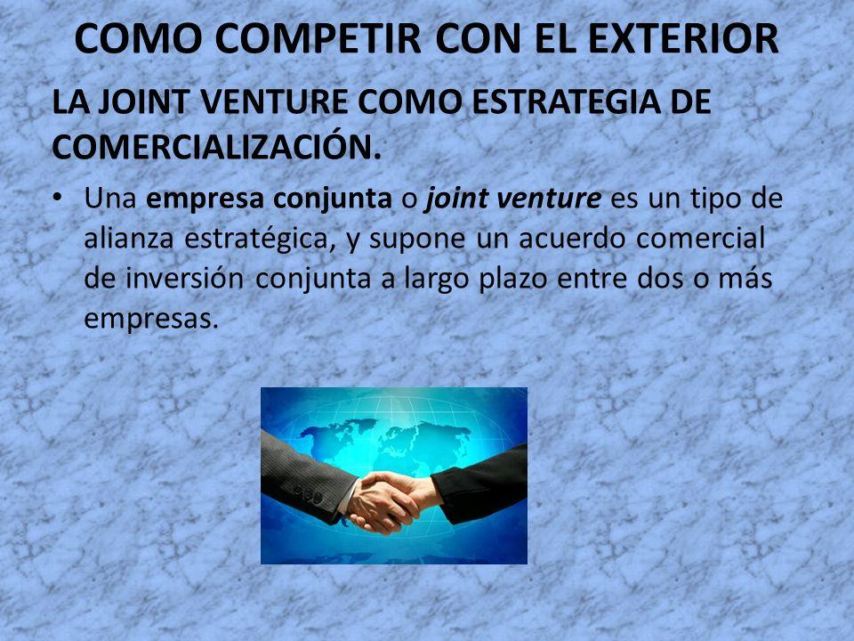 COMO COMPETIR CON EL EXTERIOR LA JOINT VENTURE COMO ESTRATEGIA DE COMERCIALIZACIÓN. Una empresa conjunta o joint venture es un tipo de alianza estraté