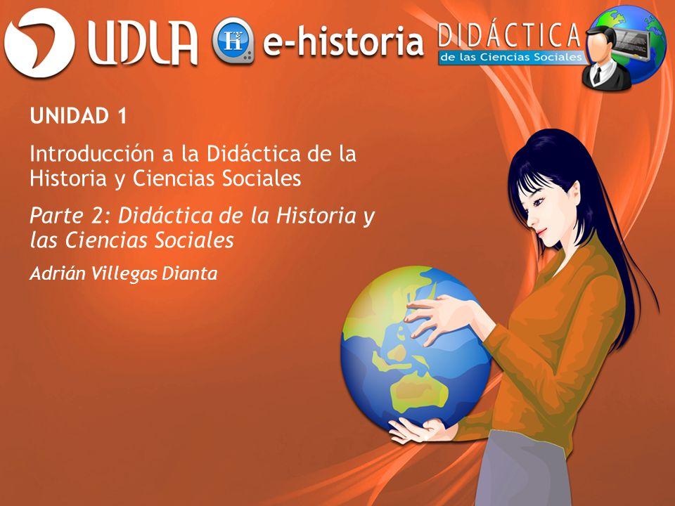 UNIDAD 1 Introducción a la Didáctica de la Historia y Ciencias Sociales Parte 2: Didáctica de la Historia y las Ciencias Sociales Adrián Villegas Dian