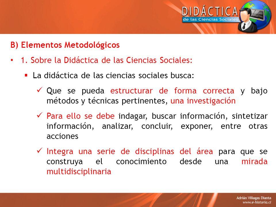 B) Elementos Metodológicos 1. Sobre la Didáctica de las Ciencias Sociales: La didáctica de las ciencias sociales busca: Que se pueda estructurar de fo