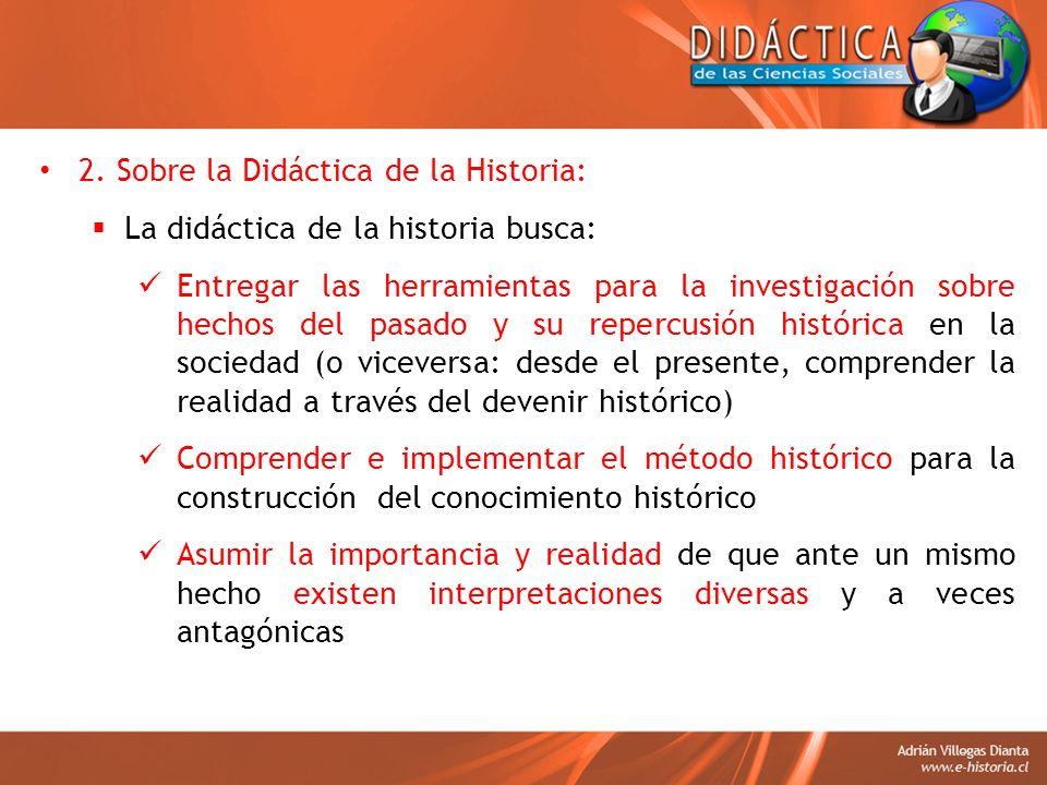 2. Sobre la Didáctica de la Historia: La didáctica de la historia busca: Entregar las herramientas para la investigación sobre hechos del pasado y su