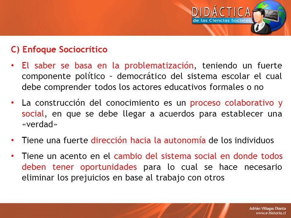 C) Enfoque Sociocrítico El saber se basa en la problematización, teniendo un fuerte componente político – democrático del sistema escolar el cual debe
