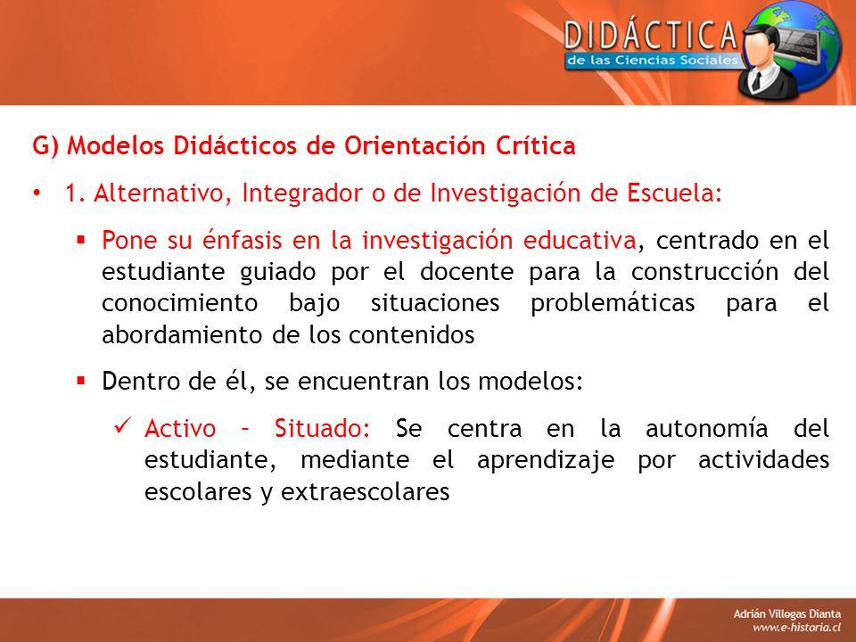 G) Modelos Didácticos de Orientación Crítica 1. Alternativo, Integrador o de Investigación de Escuela: Pone su énfasis en la investigación educativa,