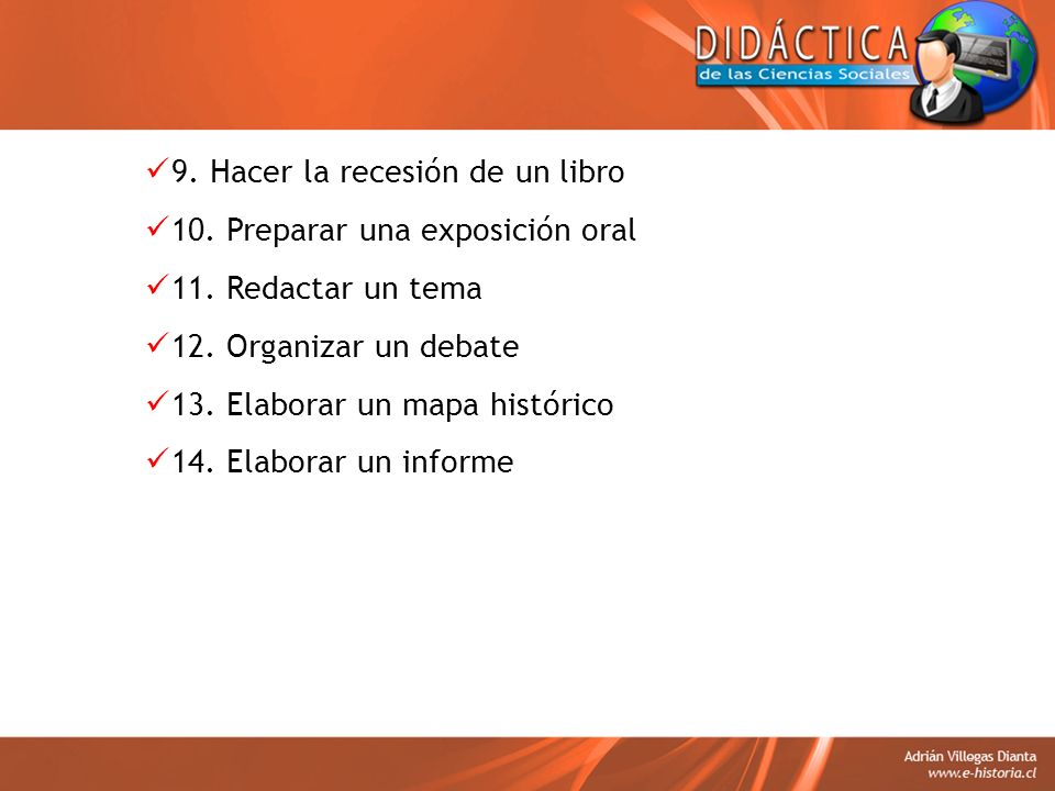 9. Hacer la recesión de un libro 10. Preparar una exposición oral 11. Redactar un tema 12. Organizar un debate 13. Elaborar un mapa histórico 14. Elab