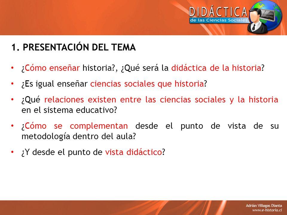 1. PRESENTACIÓN DEL TEMA ¿Cómo enseñar historia?, ¿Qué será la didáctica de la historia? ¿Es igual enseñar ciencias sociales que historia? ¿Qué relaci