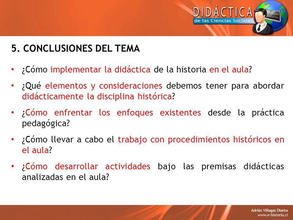 5. CONCLUSIONES DEL TEMA ¿Cómo implementar la didáctica de la historia en el aula? ¿Qué elementos y consideraciones debemos tener para abordar didácti